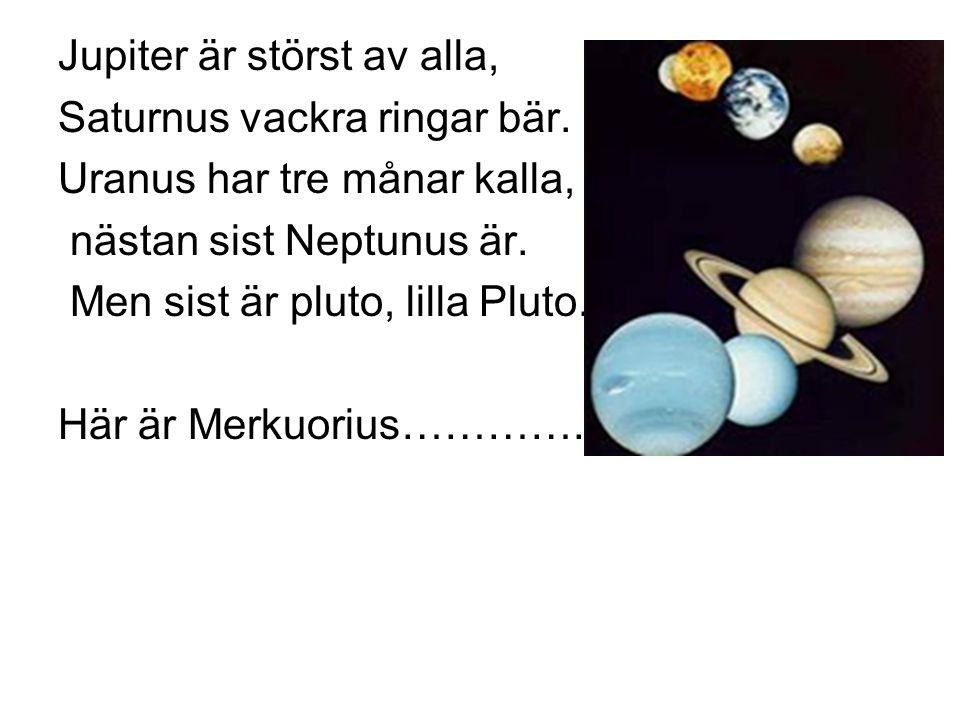 Jupiter är störst av alla, Saturnus vackra ringar bär. Uranus har tre månar kalla, nästan sist Neptunus är. Men sist är pluto, lilla Pluto. Här är Mer
