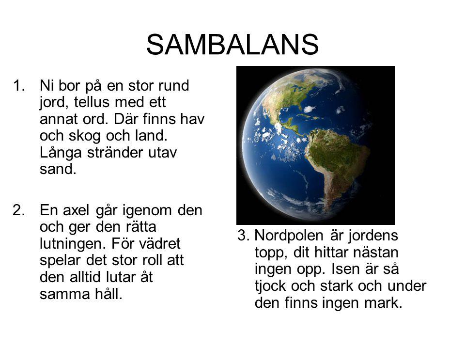 SAMBALANS 3. Nordpolen är jordens topp, dit hittar nästan ingen opp. Isen är så tjock och stark och under den finns ingen mark. 1.Ni bor på en stor ru