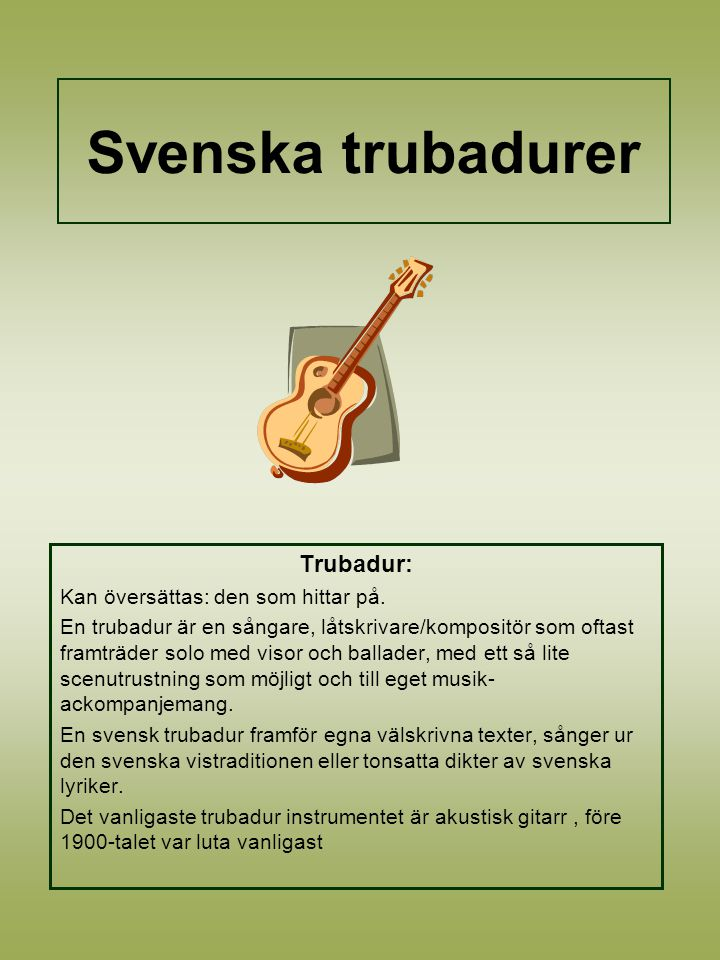 Svenska trubadurer Trubadur: Kan översättas: den som hittar på.