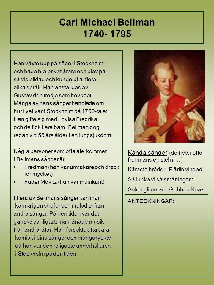 Carl Michael Bellman 1740- 1795 Han växte upp på söder i Stockholm och hade bra privatlärare och blev på så vis bildad och kunde bl.a.