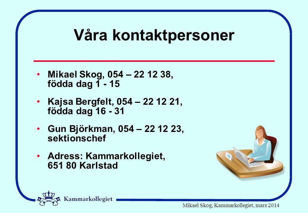 Mikael Skog, Kammarkollegiet, mars 2014 Våra kontaktpersoner •Mikael Skog, 054 – 22 12 38, födda dag 1 - 15 •Kajsa Bergfelt, 054 – 22 12 21, födda dag