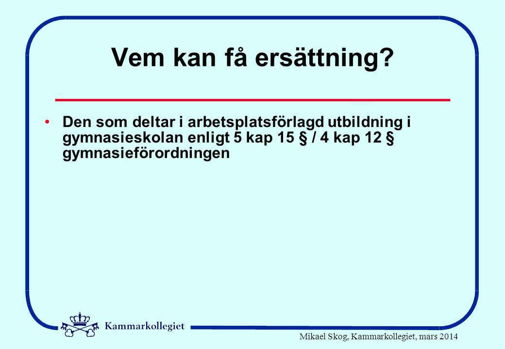 Mikael Skog, Kammarkollegiet, mars 2014 Vem kan få ersättning? •Den som deltar i arbetsplatsförlagd utbildning i gymnasieskolan enligt 5 kap 15 § / 4