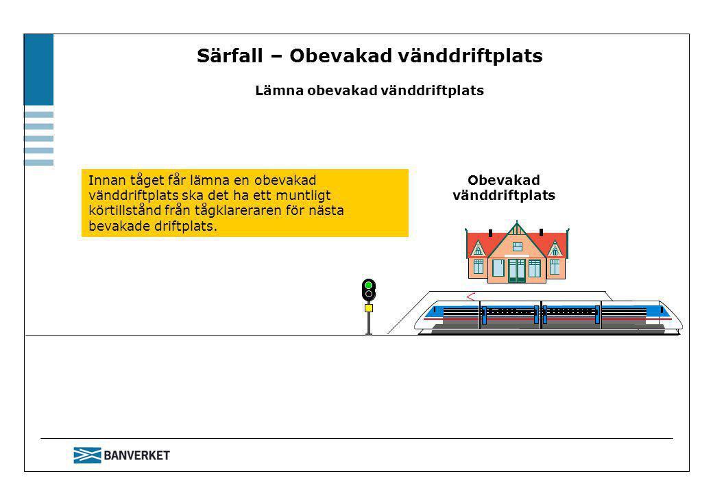 Särfall – Obevakad vänddriftplats Lämna obevakad vänddriftplats Obevakad vänddriftplats Innan tåget får lämna en obevakad vänddriftplats ska det ha ett muntligt körtillstånd från tågklareraren för nästa bevakade driftplats.