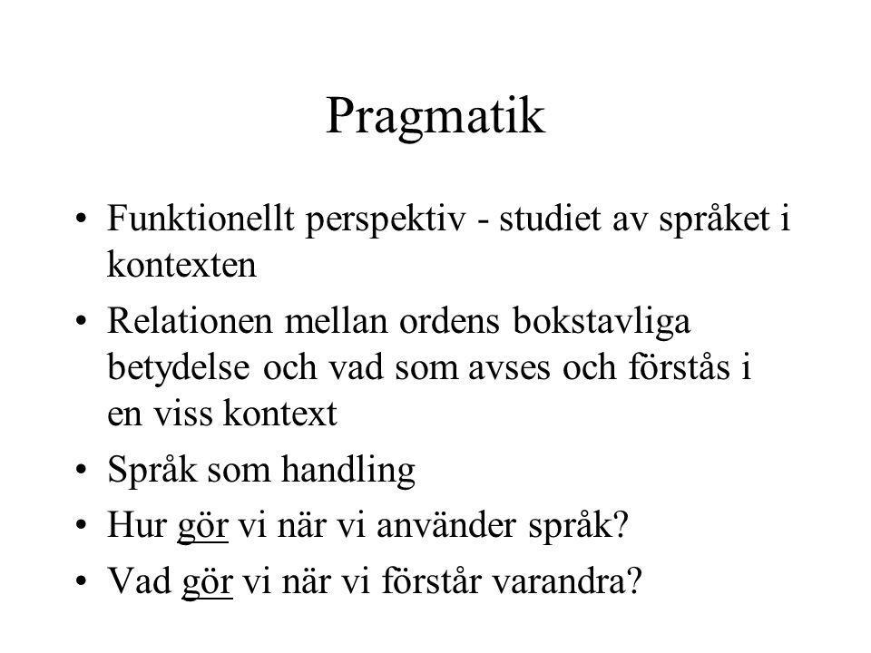 Pragmatik •Funktionellt perspektiv - studiet av språket i kontexten •Relationen mellan ordens bokstavliga betydelse och vad som avses och förstås i en