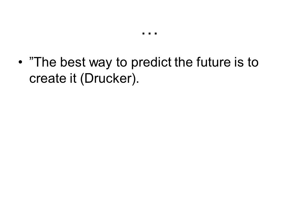 "… •""The best way to predict the future is to create it (Drucker)."