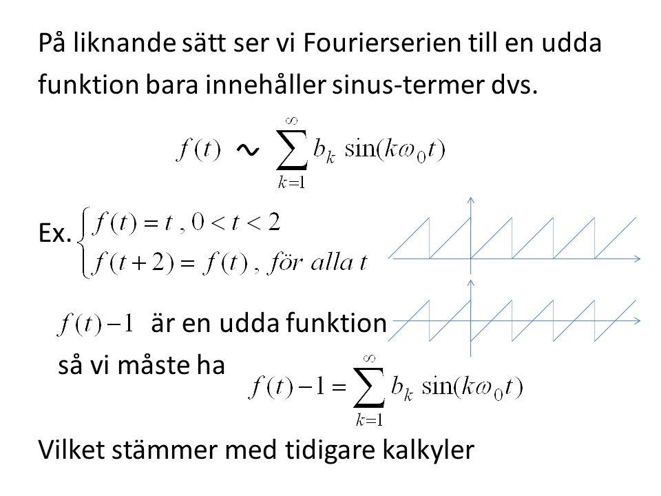 På liknande sätt ser vi Fourierserien till en udda funktion bara innehåller sinus-termer dvs. Ex. är en udda funktion så vi måste ha Vilket stämmer me
