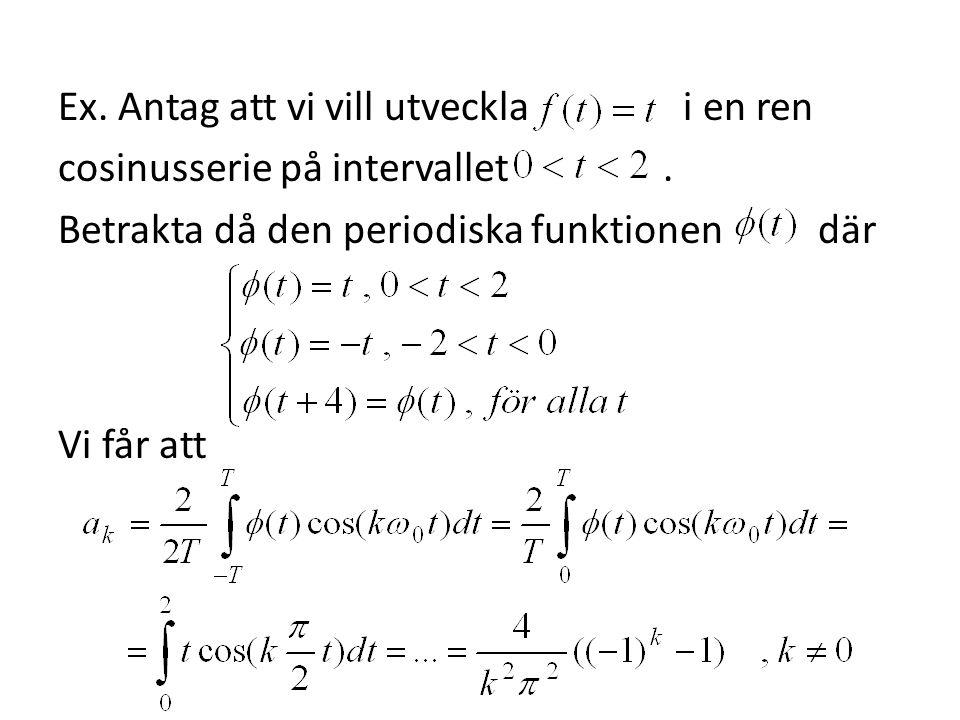 Ex. Antag att vi vill utveckla i en ren cosinusserie på intervallet. Betrakta då den periodiska funktionen där Vi får att