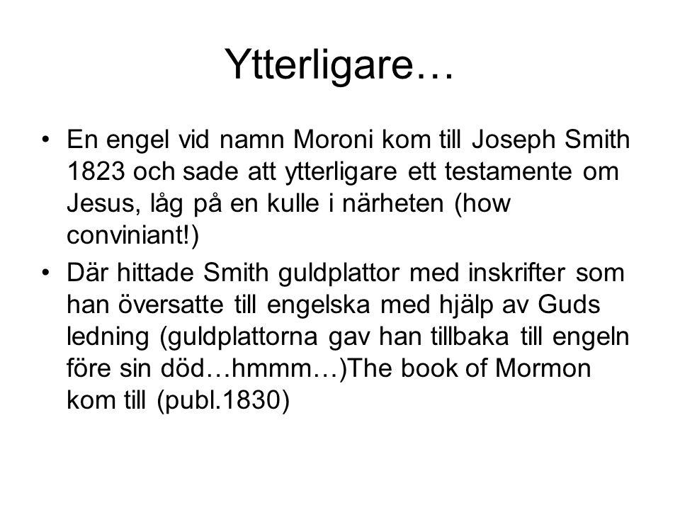 Ytterligare… •En engel vid namn Moroni kom till Joseph Smith 1823 och sade att ytterligare ett testamente om Jesus, låg på en kulle i närheten (how conviniant!) •Där hittade Smith guldplattor med inskrifter som han översatte till engelska med hjälp av Guds ledning (guldplattorna gav han tillbaka till engeln före sin död…hmmm…)The book of Mormon kom till (publ.1830)