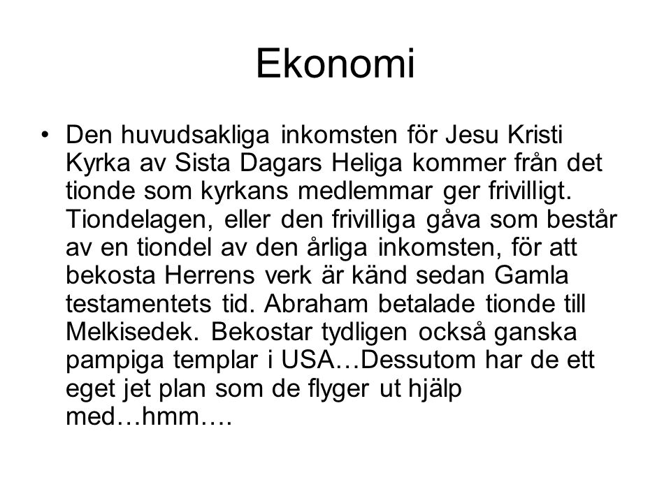 Ekonomi •Den huvudsakliga inkomsten för Jesu Kristi Kyrka av Sista Dagars Heliga kommer från det tionde som kyrkans medlemmar ger frivilligt. Tiondela