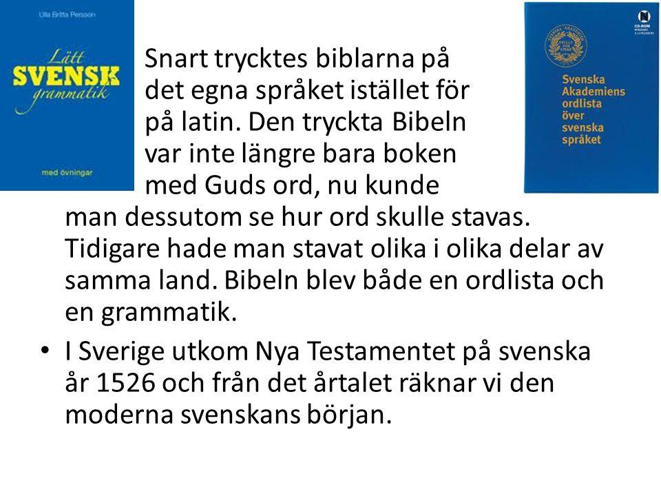 • Snart trycktes biblarna på det egna språket istället för på latin. Den tryckta Bibeln var inte längre bara boken med Guds ord, nu kunde man dessutom