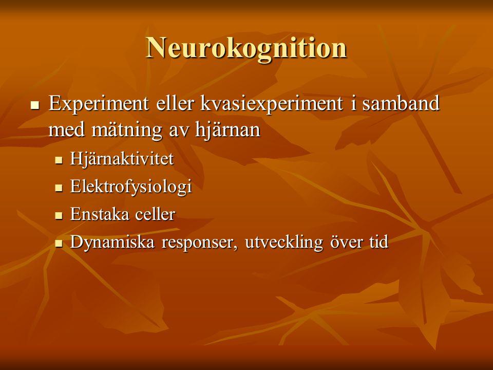 Neurokognition  Experiment eller kvasiexperiment i samband med mätning av hjärnan  Hjärnaktivitet  Elektrofysiologi  Enstaka celler  Dynamiska responser, utveckling över tid