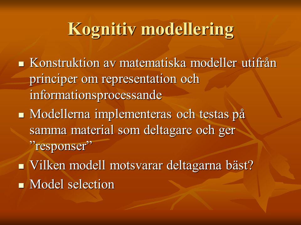 Kognitiv modellering  Konstruktion av matematiska modeller utifrån principer om representation och informationsprocessande  Modellerna implementeras och testas på samma material som deltagare och ger responser  Vilken modell motsvarar deltagarna bäst.