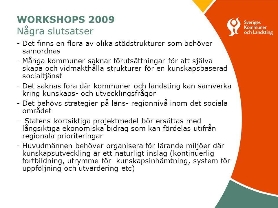 WORKSHOPS 2009 Några slutsatser -Det finns en flora av olika stödstrukturer som behöver samordnas -Många kommuner saknar förutsättningar för att själva skapa och vidmakthålla strukturer för en kunskapsbaserad socialtjänst -Det saknas fora där kommuner och landsting kan samverka kring kunskaps- och utvecklingsfrågor -Det behövs strategier på läns- regionnivå inom det sociala området - Statens kortsiktiga projektmedel bör ersättas med långsiktiga ekonomiska bidrag som kan fördelas utifrån regionala prioriteringar -Huvudmännen behöver organisera för lärande miljöer där kunskapsutveckling är ett naturligt inslag (kontinuerlig fortbildning, utrymme för kunskapsinhämtning, system för uppföljning och utvärdering etc)