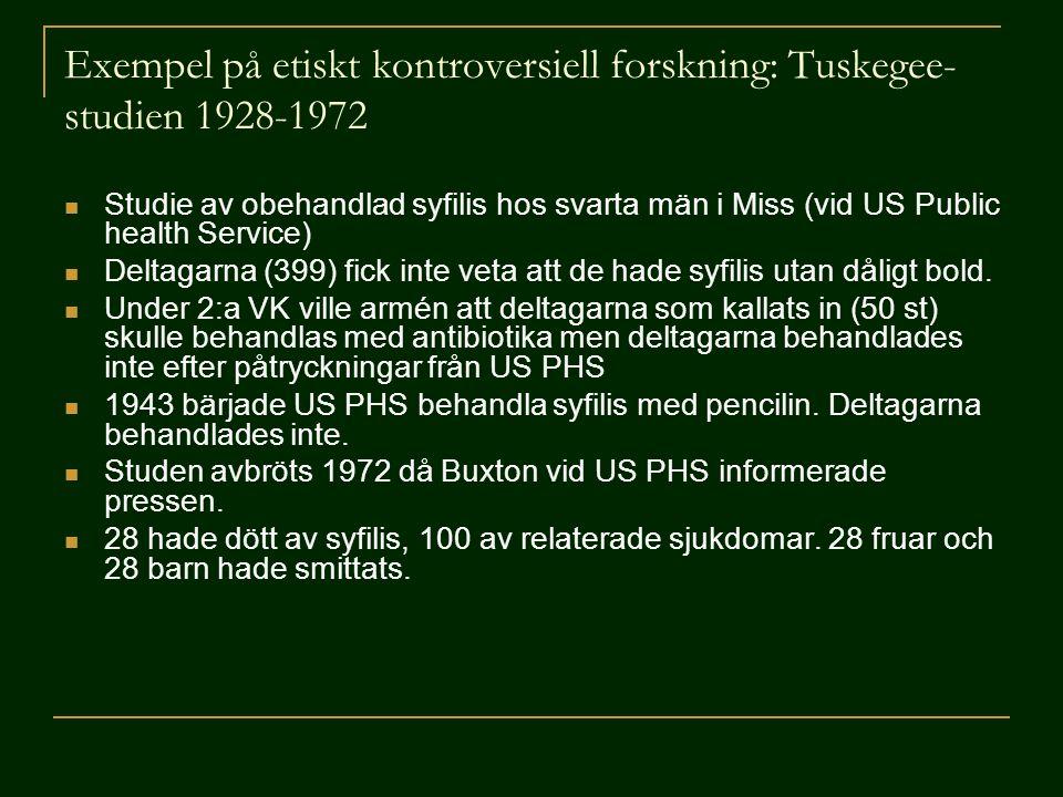Exempel på etiskt kontroversiell forskning: Tuskegee- studien 1928-1972  Studie av obehandlad syfilis hos svarta män i Miss (vid US Public health Ser