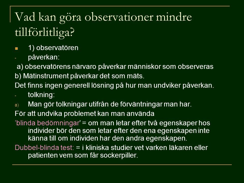 Vad kan göra observationer mindre tillförlitliga?  1) observatören - påverkan: a) observatörens närvaro påverkar människor som observeras b) Mätinstr