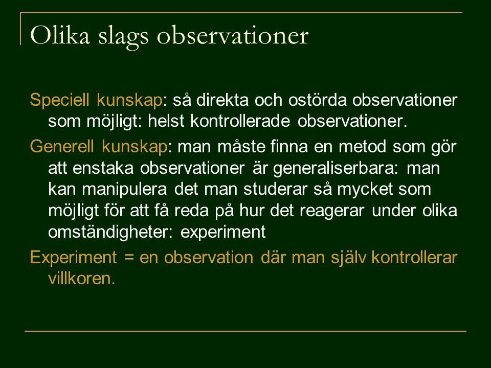 Olika slags observationer Speciell kunskap: så direkta och ostörda observationer som möjligt: helst kontrollerade observationer. Generell kunskap: man