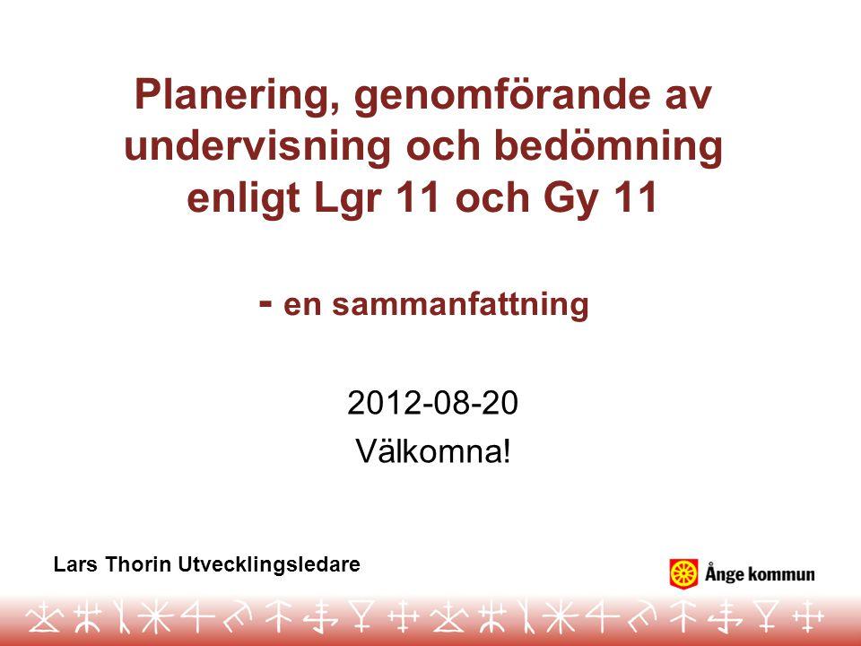 Planering, genomförande av undervisning och bedömning enligt Lgr 11 och Gy 11 - en sammanfattning 2012-08-20 Välkomna! Lars Thorin Utvecklingsledare