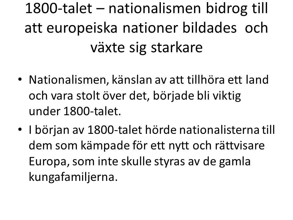 1800-talet – nationalismen bidrog till att europeiska nationer bildades och växte sig starkare • Nationalismen, känslan av att tillhöra ett land och v