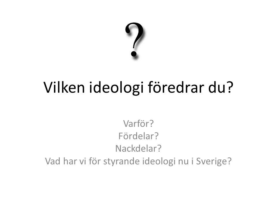 Vilken ideologi föredrar du? Varför? Fördelar? Nackdelar? Vad har vi för styrande ideologi nu i Sverige?