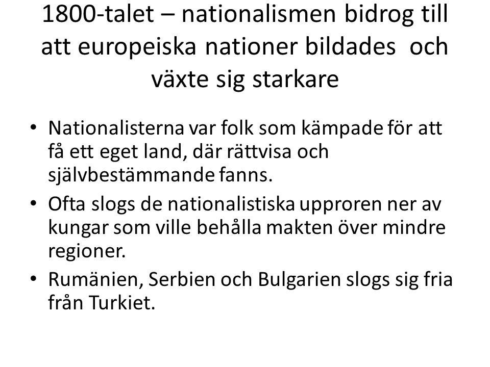1800-talet – nationalismen bidrog till att europeiska nationer bildades och växte sig starkare • Nationalisterna var folk som kämpade för att få ett e