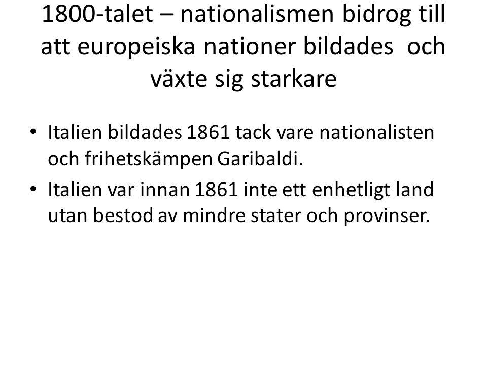 1800-talet – nationalismen bidrog till att europeiska nationer bildades och växte sig starkare • Italien bildades 1861 tack vare nationalisten och fri