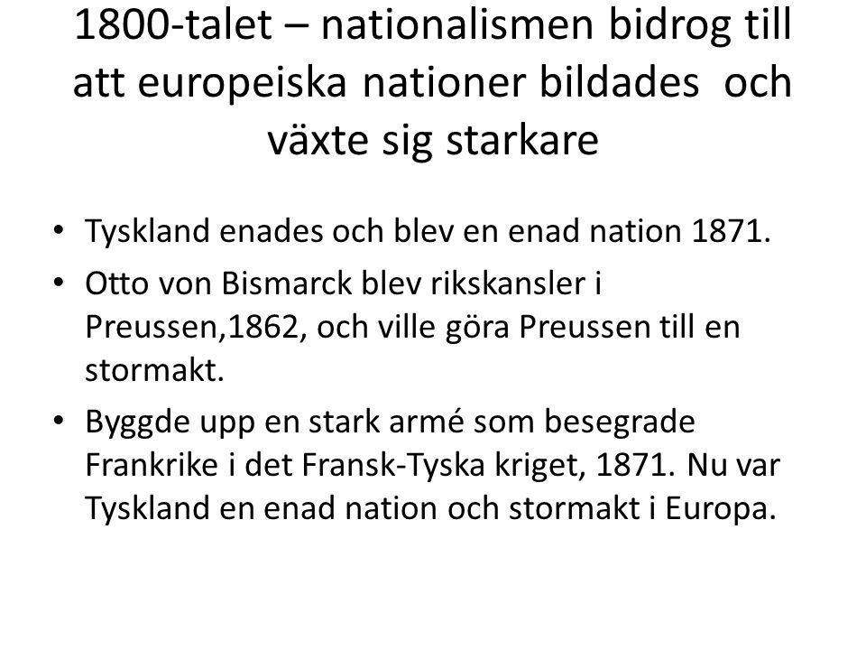 1800-talet – nationalismen bidrog till att europeiska nationer bildades och växte sig starkare • Tyskland enades och blev en enad nation 1871. • Otto