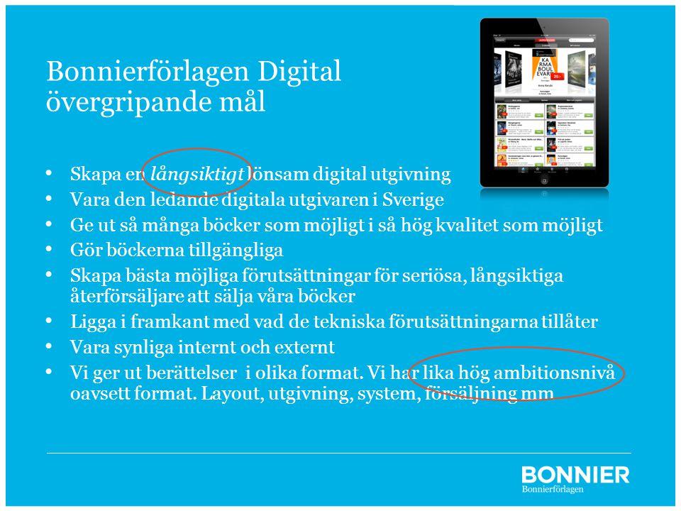 Bonnierförlagen Digital övergripande mål • Skapa en långsiktigt lönsam digital utgivning • Vara den ledande digitala utgivaren i Sverige • Ge ut så många böcker som möjligt i så hög kvalitet som möjligt • Gör böckerna tillgängliga • Skapa bästa möjliga förutsättningar för seriösa, långsiktiga återförsäljare att sälja våra böcker • Ligga i framkant med vad de tekniska förutsättningarna tillåter • Vara synliga internt och externt • Vi ger ut berättelser i olika format.