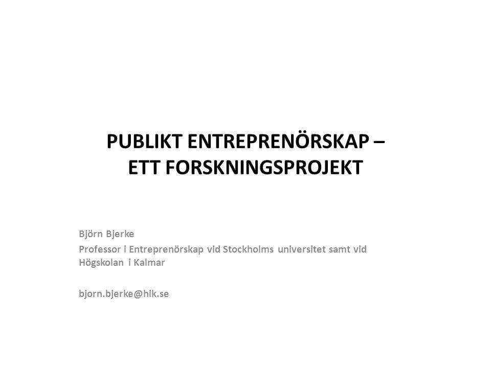 PUBLIKT ENTREPRENÖRSKAP – ETT FORSKNINGSPROJEKT Björn Bjerke Professor i Entreprenörskap vid Stockholms universitet samt vid Högskolan i Kalmar bjorn.bjerke@hik.se