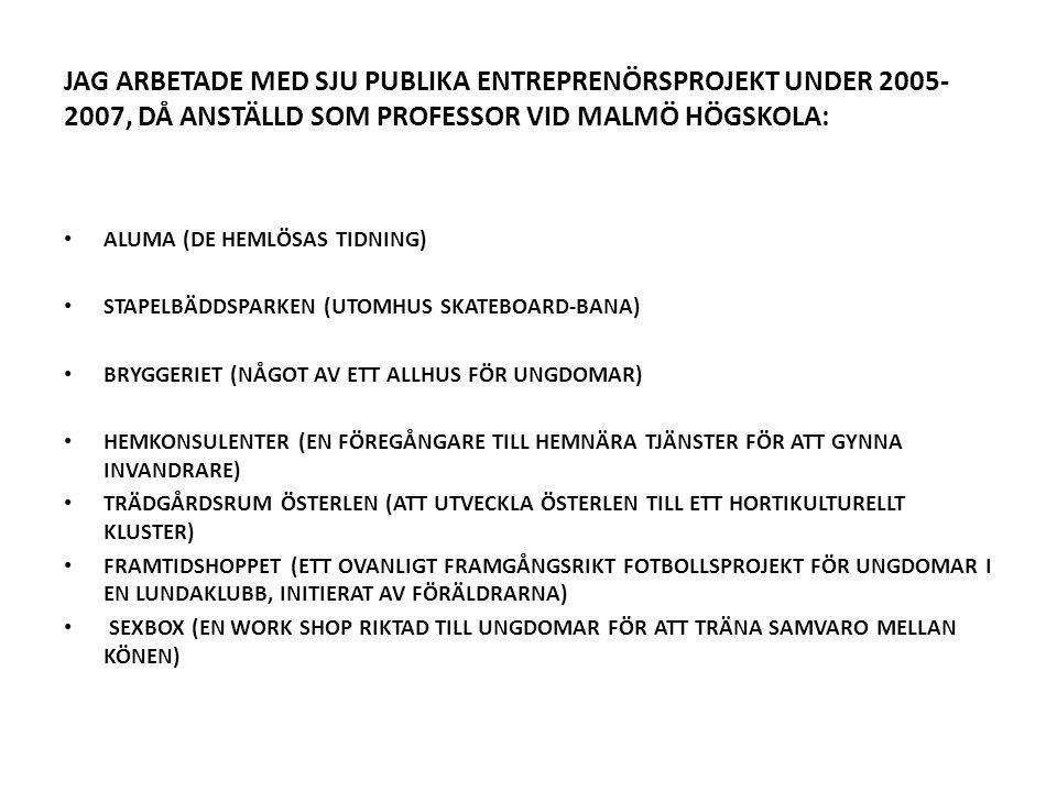 JAG ARBETADE MED SJU PUBLIKA ENTREPRENÖRSPROJEKT UNDER 2005- 2007, DÅ ANSTÄLLD SOM PROFESSOR VID MALMÖ HÖGSKOLA: • ALUMA (DE HEMLÖSAS TIDNING) • STAPELBÄDDSPARKEN (UTOMHUS SKATEBOARD-BANA) • BRYGGERIET (NÅGOT AV ETT ALLHUS FÖR UNGDOMAR) • HEMKONSULENTER (EN FÖREGÅNGARE TILL HEMNÄRA TJÄNSTER FÖR ATT GYNNA INVANDRARE) • TRÄDGÅRDSRUM ÖSTERLEN (ATT UTVECKLA ÖSTERLEN TILL ETT HORTIKULTURELLT KLUSTER) • FRAMTIDSHOPPET (ETT OVANLIGT FRAMGÅNGSRIKT FOTBOLLSPROJEKT FÖR UNGDOMAR I EN LUNDAKLUBB, INITIERAT AV FÖRÄLDRARNA) • SEXBOX (EN WORK SHOP RIKTAD TILL UNGDOMAR FÖR ATT TRÄNA SAMVARO MELLAN KÖNEN)