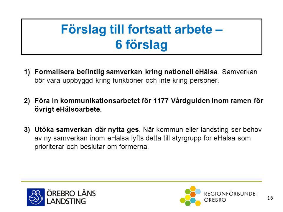 Förslag till fortsatt arbete – 6 förslag 1)Formalisera befintlig samverkan kring nationell eHälsa. Samverkan bör vara uppbyggd kring funktioner och in