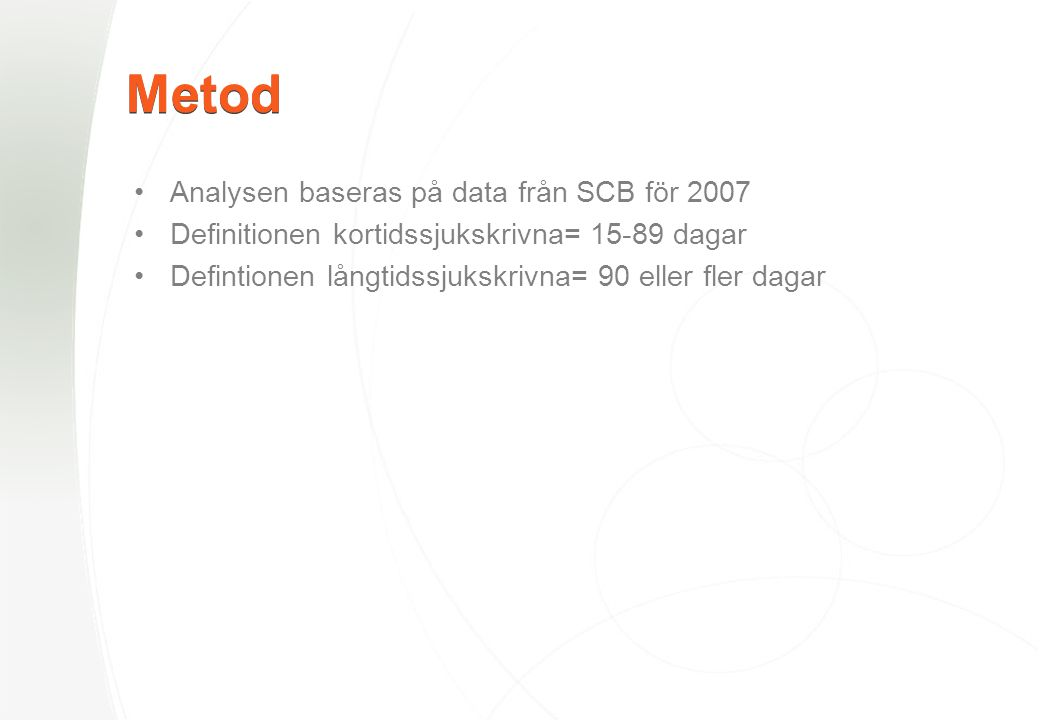 Metod •Analysen baseras på data från SCB för 2007 •Definitionen kortidssjukskrivna= 15-89 dagar •Defintionen långtidssjukskrivna= 90 eller fler dagar