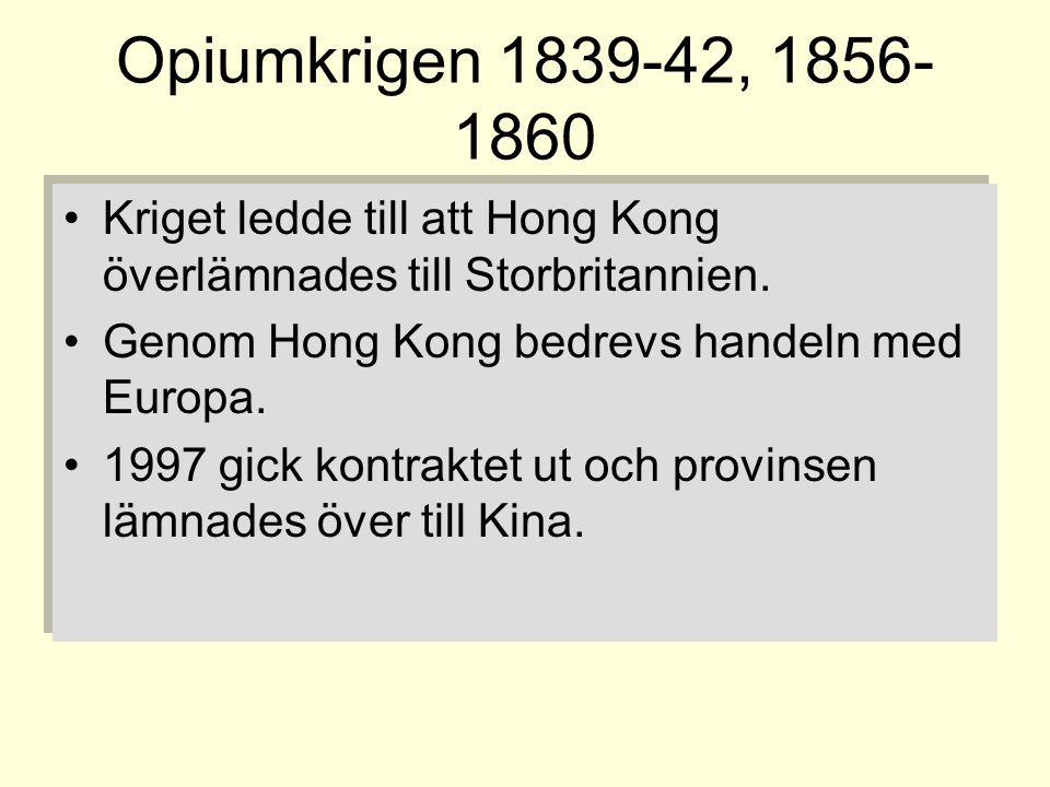 Opiumkrigen 1839-42, 1856- 1860 •Kriget ledde till att Hong Kong överlämnades till Storbritannien. •Genom Hong Kong bedrevs handeln med Europa. •1997