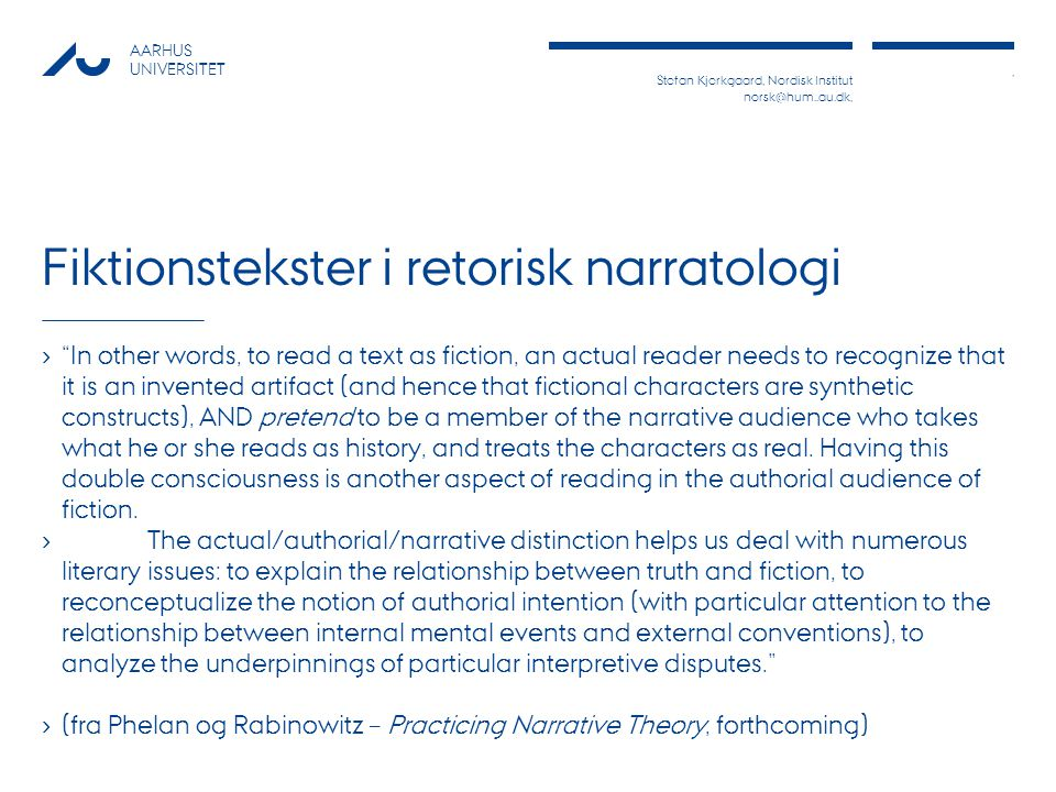 Stefan Kjerkgaard, Nordisk Institut norsk@hum..au.dk,, AARHUS UNIVERSITET Fiktionstekster i retorisk narratologi › In other words, to read a text as fiction, an actual reader needs to recognize that it is an invented artifact (and hence that fictional characters are synthetic constructs), AND pretend to be a member of the narrative audience who takes what he or she reads as history, and treats the characters as real.