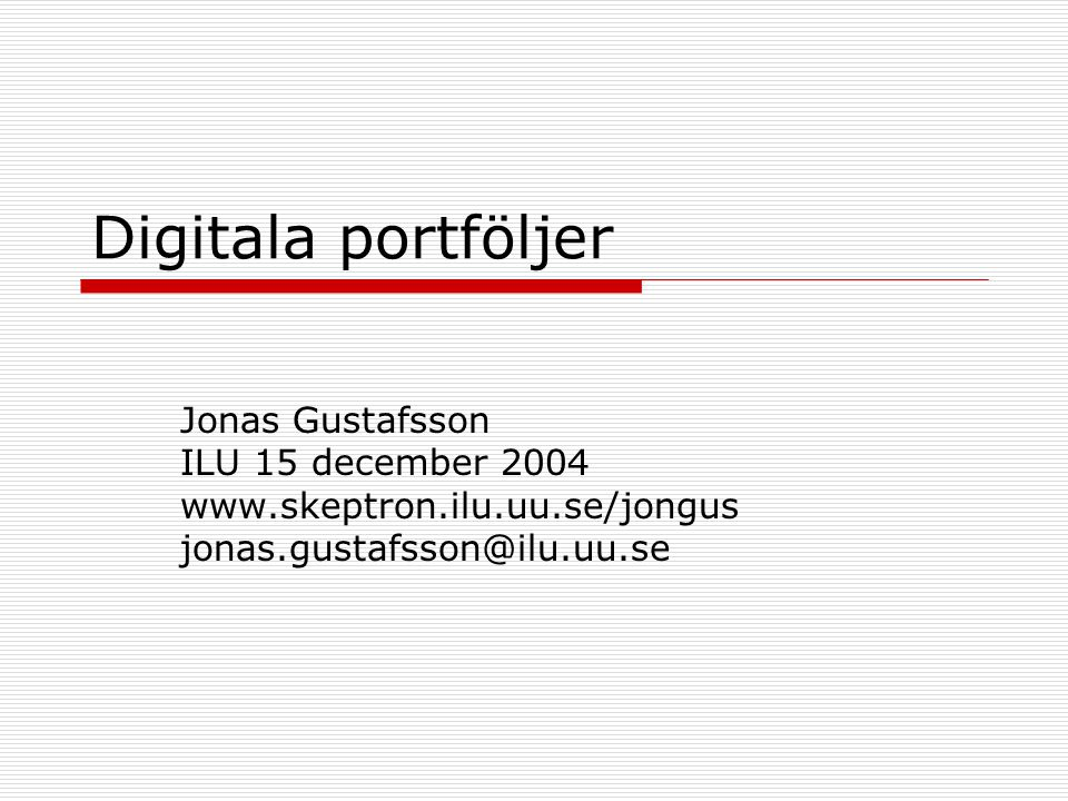 Digitala portföljer Jonas Gustafsson ILU 15 december 2004 www.skeptron.ilu.uu.se/jongus jonas.gustafsson@ilu.uu.se