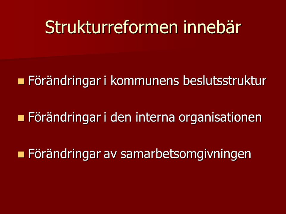 Strukturreformen innebär  Förändringar i kommunens beslutsstruktur  Förändringar i den interna organisationen  Förändringar av samarbetsomgivningen