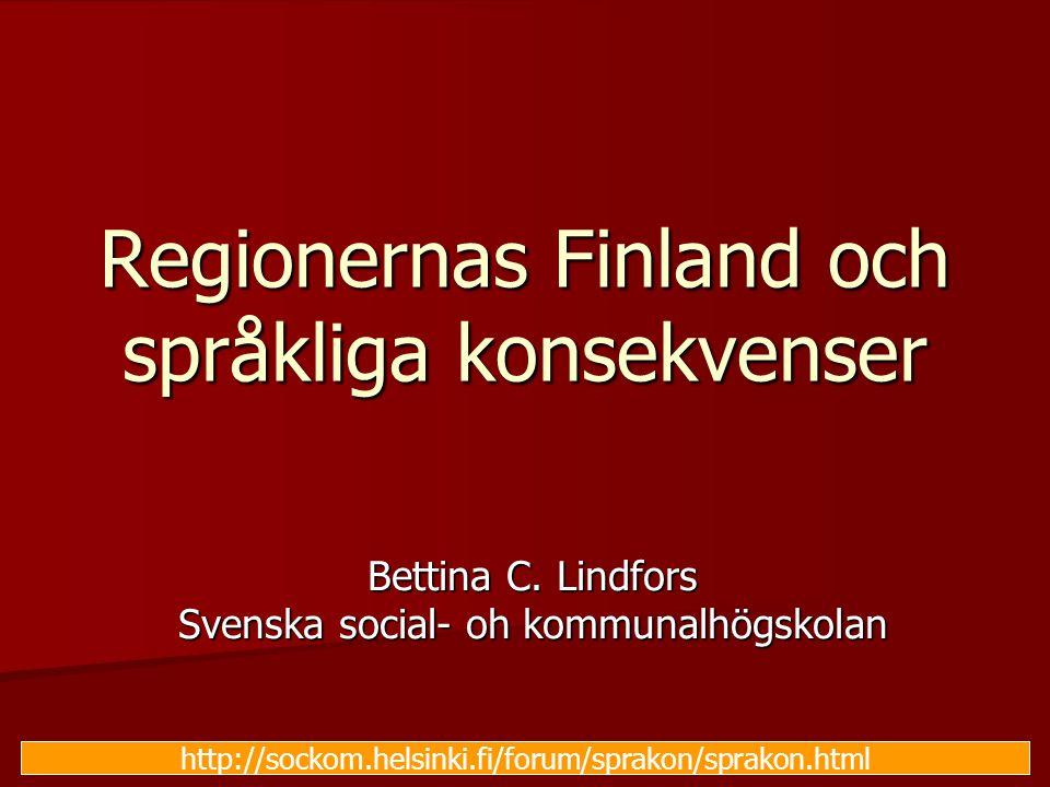 Regionernas Finland och språkliga konsekvenser Bettina C. Lindfors Svenska social- oh kommunalhögskolan http://sockom.helsinki.fi/forum/sprakon/sprako