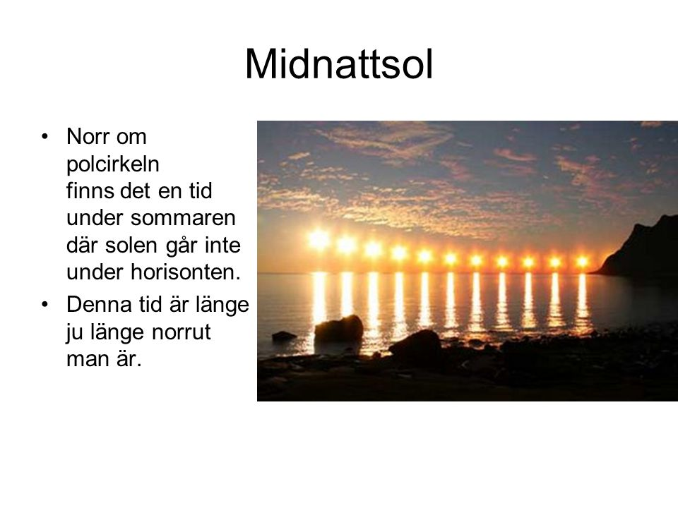 Midnattsol •Norr om polcirkeln finns det en tid under sommaren där solen går inte under horisonten. •Denna tid är länge ju länge norrut man är.