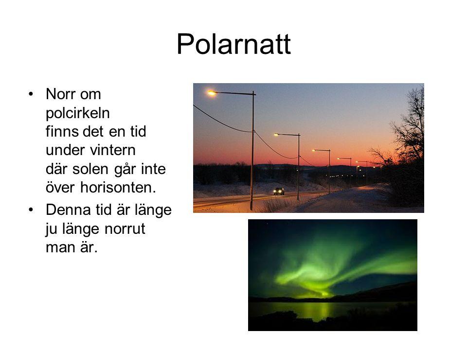 Polarnatt •Norr om polcirkeln finns det en tid under vintern där solen går inte över horisonten. •Denna tid är länge ju länge norrut man är.