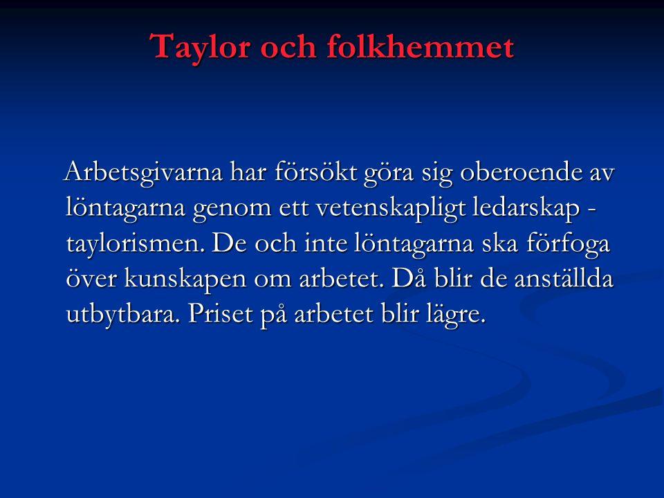 Taylor och folkhemmet Arbetsgivarna har försökt göra sig oberoende av löntagarna genom ett vetenskapligt ledarskap - taylorismen. De och inte löntagar
