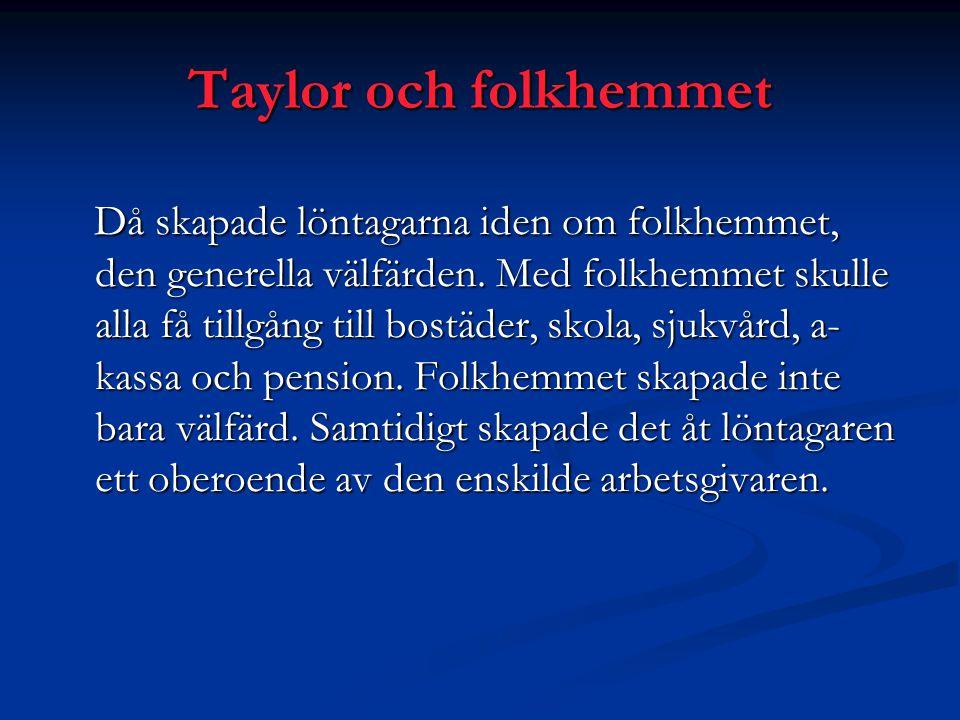 Taylor och folkhemmet Då skapade löntagarna iden om folkhemmet, den generella välfärden. Med folkhemmet skulle alla få tillgång till bostäder, skola,