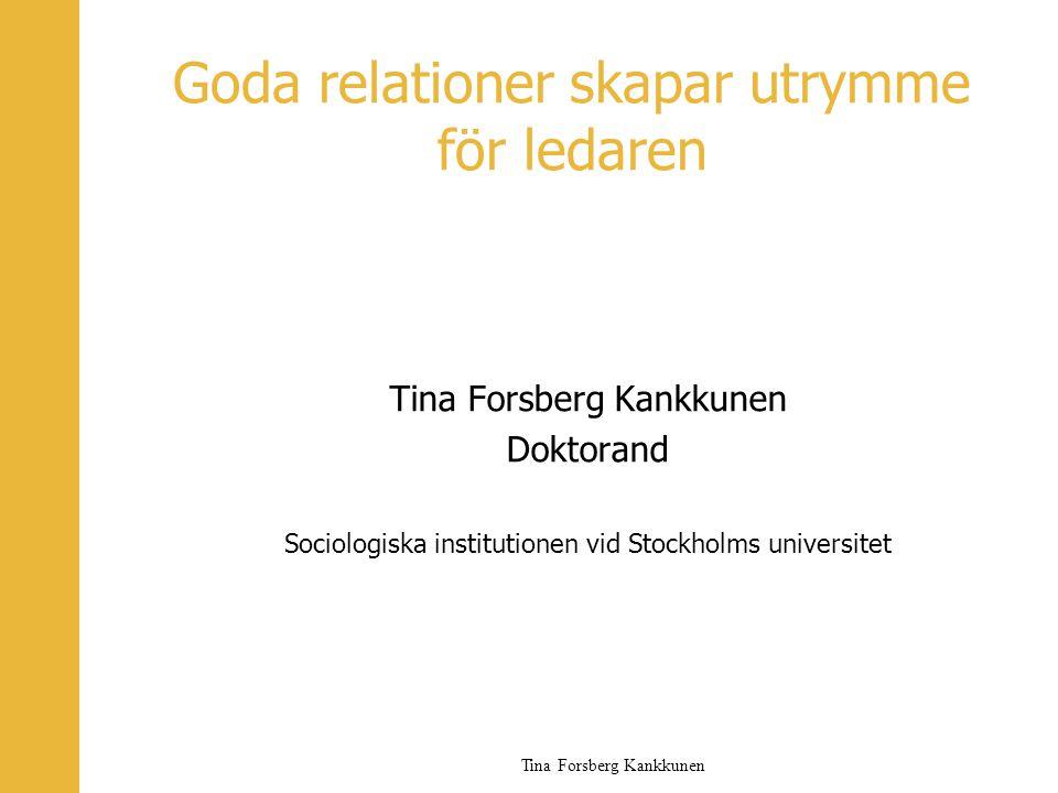 Tina Forsberg Kankkunen Goda relationer skapar utrymme för ledaren Tina Forsberg Kankkunen Doktorand Sociologiska institutionen vid Stockholms univers