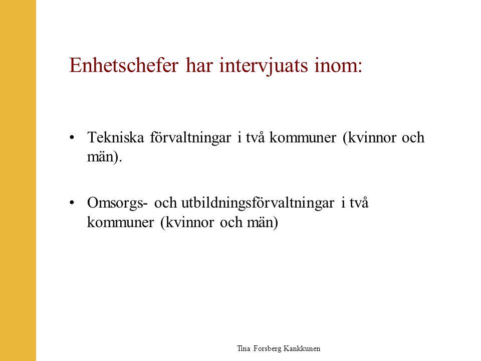 Tina Forsberg Kankkunen Enhetschefer har intervjuats inom: •Tekniska förvaltningar i två kommuner (kvinnor och män). •Omsorgs- och utbildningsförvaltn