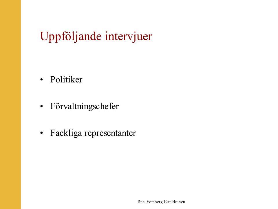 Tina Forsberg Kankkunen Uppföljande intervjuer •Politiker •Förvaltningschefer •Fackliga representanter
