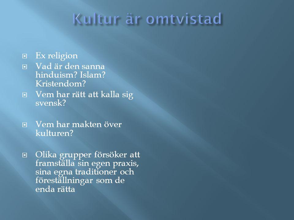  Ex religion  Vad är den sanna hinduism? Islam? Kristendom?  Vem har rätt att kalla sig svensk?  Vem har makten över kulturen?  Olika grupper för