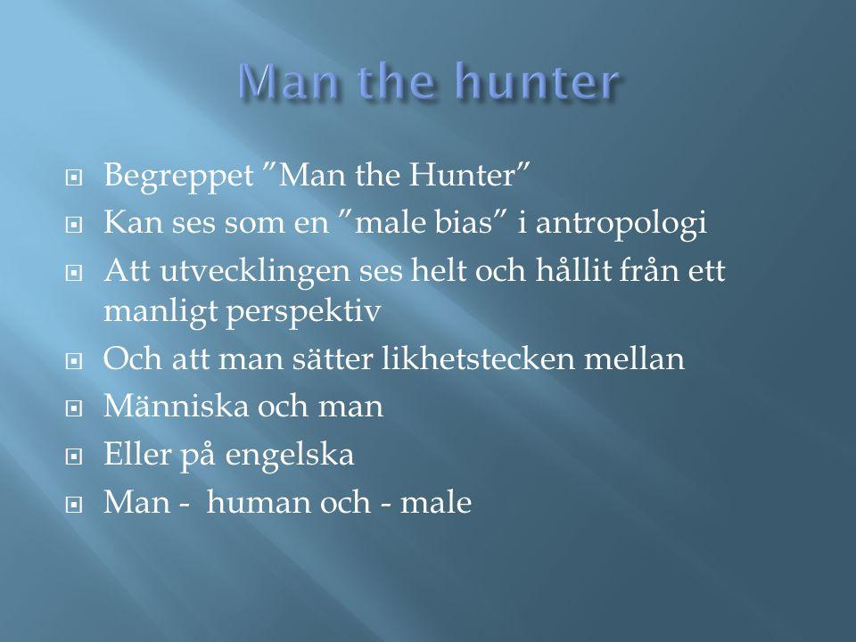 """ Begreppet """"Man the Hunter""""  Kan ses som en """"male bias"""" i antropologi  Att utvecklingen ses helt och hållit från ett manligt perspektiv  Och att m"""
