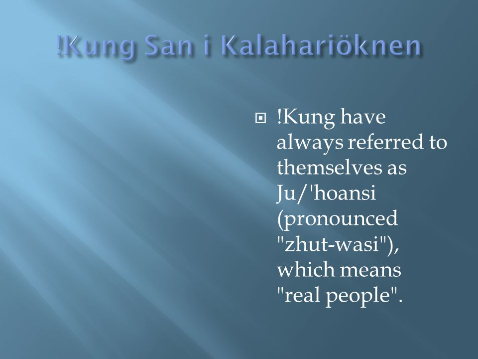  !Kung have always referred to themselves as Ju/'hoansi (pronounced