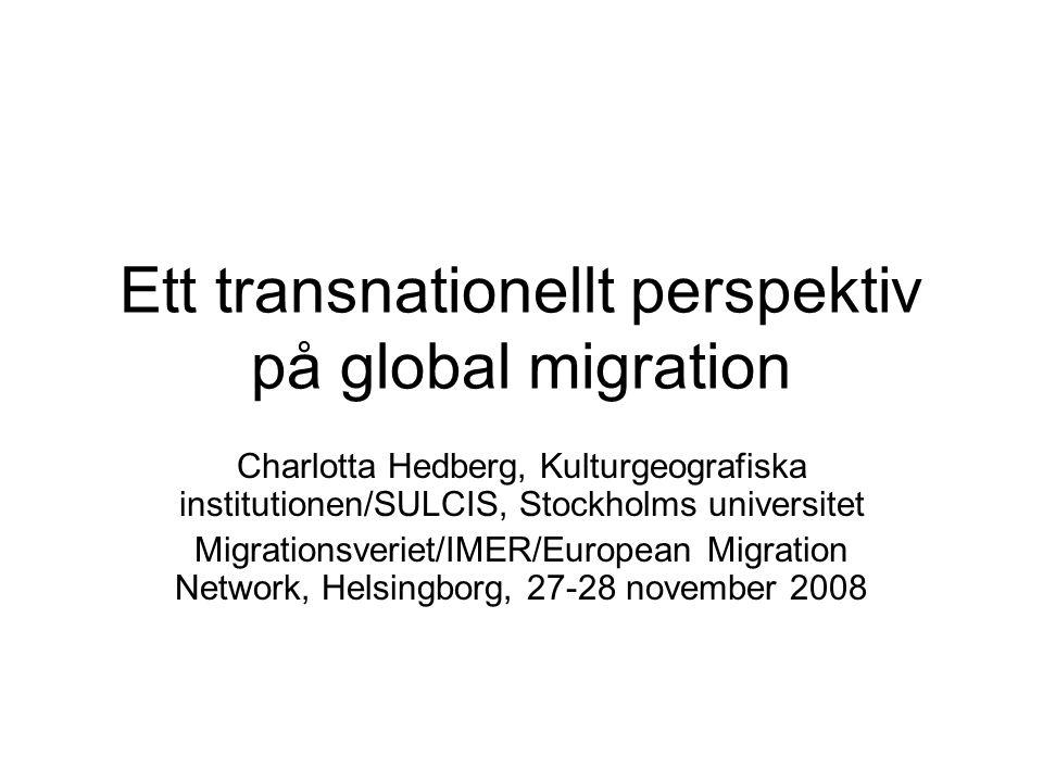 Ett transnationellt perspektiv på global migration Charlotta Hedberg, Kulturgeografiska institutionen/SULCIS, Stockholms universitet Migrationsveriet/