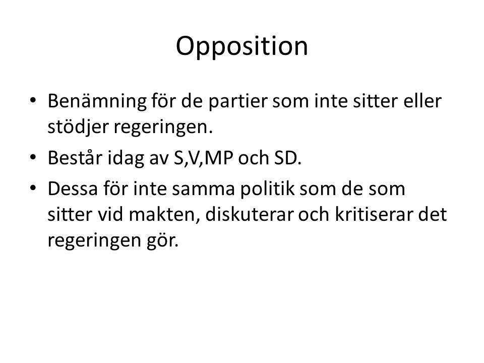 Opposition • Benämning för de partier som inte sitter eller stödjer regeringen. • Består idag av S,V,MP och SD. • Dessa för inte samma politik som de