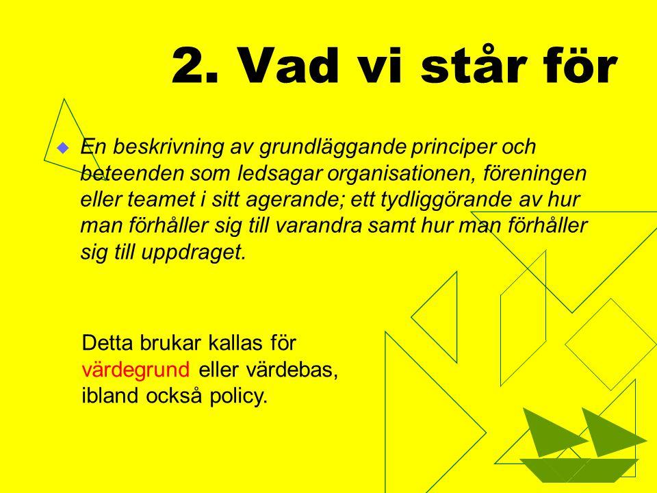 2. Vad vi står för  En beskrivning av grundläggande principer och beteenden som ledsagar organisationen, föreningen eller teamet i sitt agerande; ett