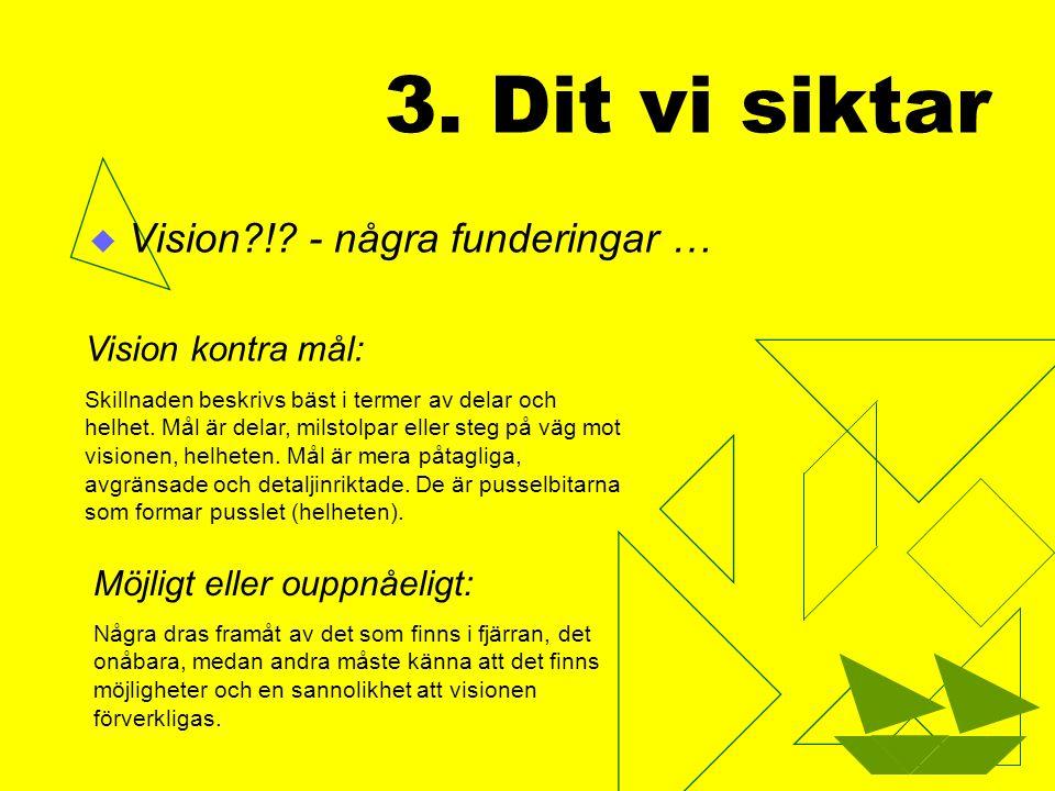 3. Dit vi siktar  Vision?!? - några funderingar … Skillnaden beskrivs bäst i termer av delar och helhet. Mål är delar, milstolpar eller steg på väg m